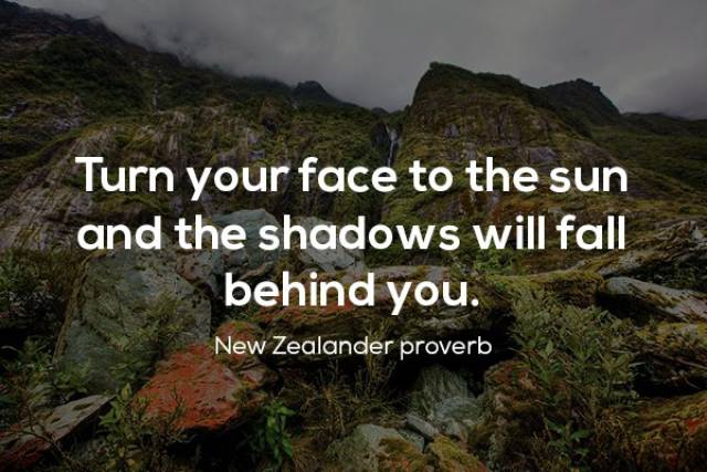 New Zealand - Turn your face to the sun, and the shadows will fall behind you.