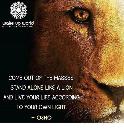 Osho - Come out of the masses. Stand alone like a lion. And live your life according to Your Own Light.