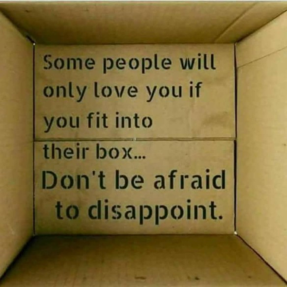 Some people will only love You if You fit into their box... Dont be afraid to disappoint.
