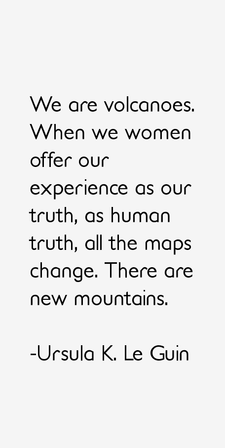 Ursula Le Guin - SMPL b+w We are volcanoes. When We Women offer Our experience as Our Truth, as Human Truth, ALL the maps change. There are New Mountains